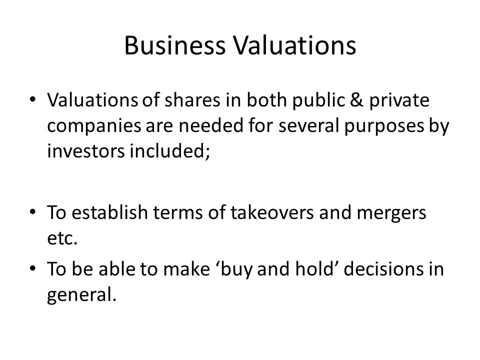 Business Valuations Valuations of shares in both public & private companies are needed for several purposes by investors included; To establish terms