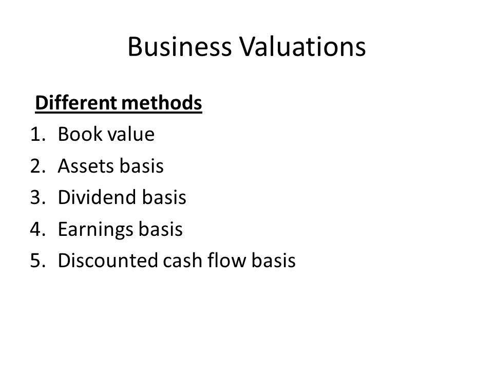 Business Valuations Different methods 1.Book value 2.Assets basis 3.Dividend basis 4.Earnings basis 5.Discounted cash flow basis