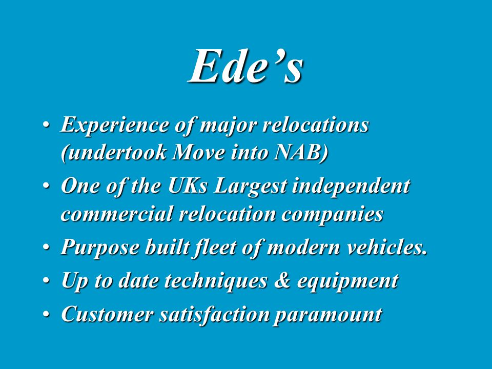 Ede's Experience of major relocations (undertook Move into NAB)Experience of major relocations (undertook Move into NAB) One of the UKs Largest independent commercial relocation companiesOne of the UKs Largest independent commercial relocation companies Purpose built fleet of modern vehicles.Purpose built fleet of modern vehicles.