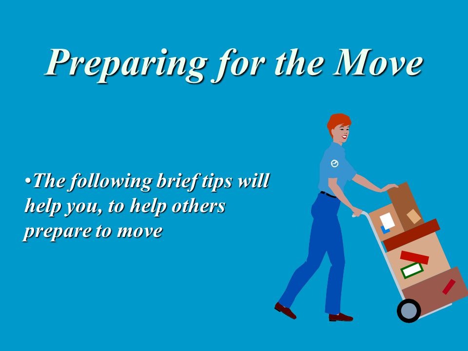 Preparing for the Move The following brief tips will help you, to help others prepare to moveThe following brief tips will help you, to help others pr