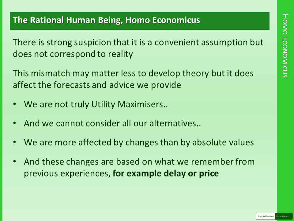 H OMO ECONOMICUS The Rational Human Being, Homo Economicus There is strong suspicion that it is a convenient assumption but does not correspond to reality This mismatch may matter less to develop theory but it does affect the forecasts and advice we provide We are not truly Utility Maximisers..