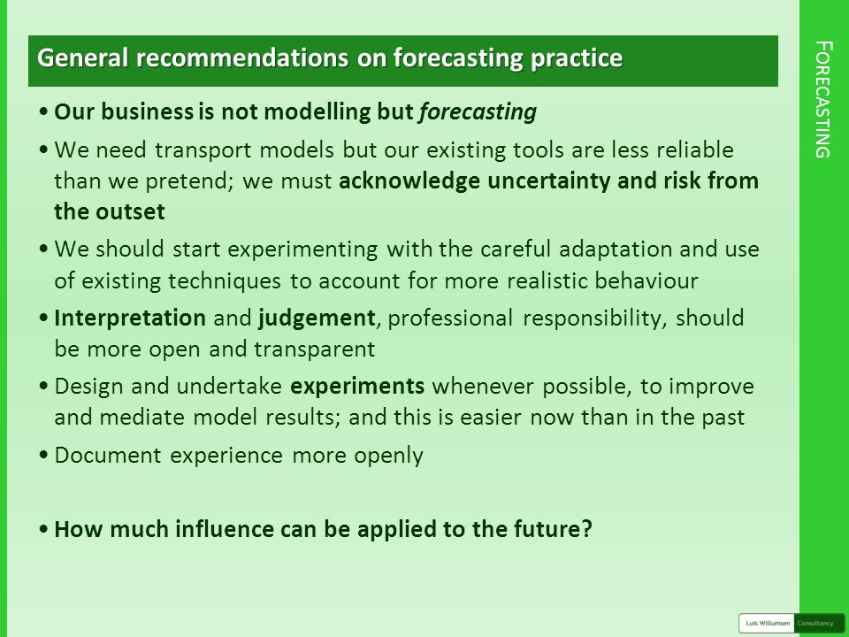 F ORECASTING General recommendations on forecasting practice Our business is not modelling but forecasting We need transport models but our existing tools are less reliable than we pretend; we must acknowledge uncertainty and risk from the outset We should start experimenting with the careful adaptation and use of existing techniques to account for more realistic behaviour Interpretation and judgement, professional responsibility, should be more open and transparent Design and undertake experiments whenever possible, to improve and mediate model results; and this is easier now than in the past Document experience more openly How much influence can be applied to the future