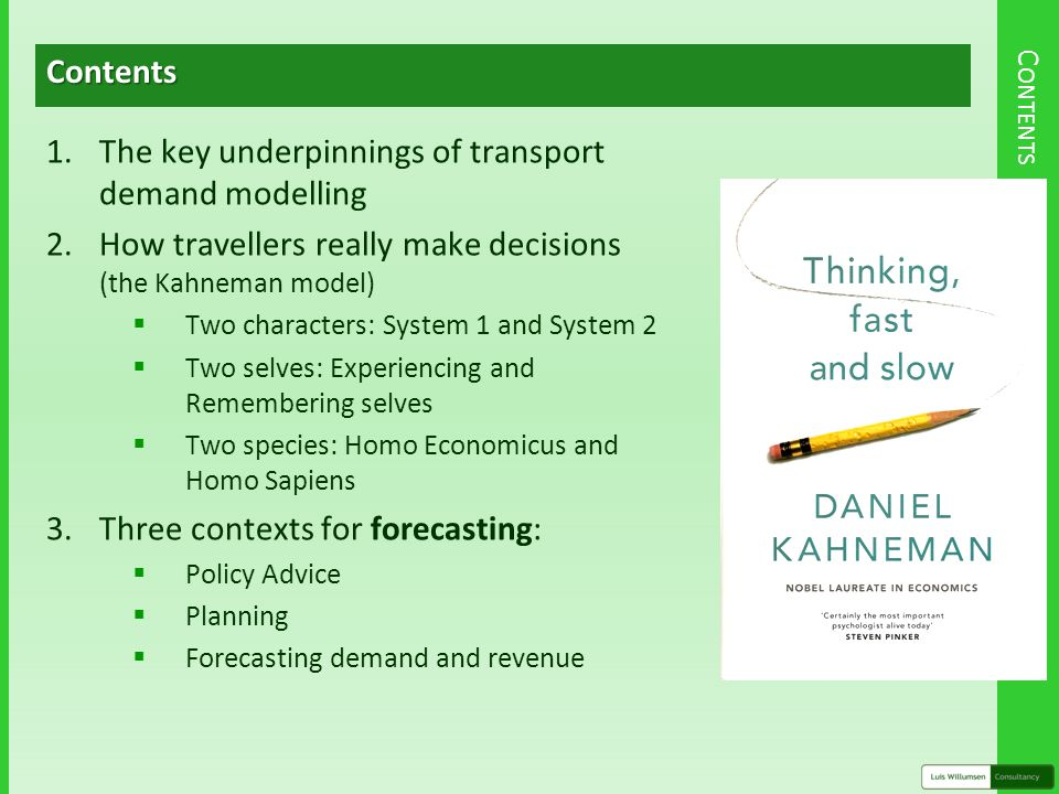 C ONTENTSContents 1.The key underpinnings of transport demand modelling 2.How travellers really make decisions (the Kahneman model)  Two characters: System 1 and System 2  Two selves: Experiencing and Remembering selves  Two species: Homo Economicus and Homo Sapiens 3.Three contexts for forecasting:  Policy Advice  Planning  Forecasting demand and revenue