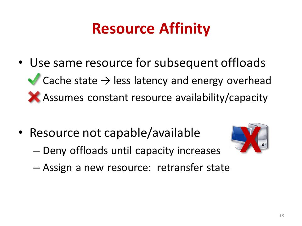 Resource Affinity Use same resource for subsequent offloads Cache state → less latency and energy overhead Assumes constant resource availability/capacity Resource not capable/available – Deny offloads until capacity increases – Assign a new resource: retransfer state 18X
