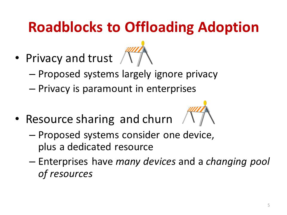 Roadblocks to Offloading Adoption Privacy and trust – Proposed systems largely ignore privacy – Privacy is paramount in enterprises Resource sharing and churn – Proposed systems consider one device, plus a dedicated resource – Enterprises have many devices and a changing pool of resources 5