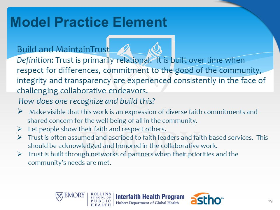 19 Model Practice Element Build and MaintainTrust Definition: Trust is primarily relational. It is built over time when respect for differences, commi