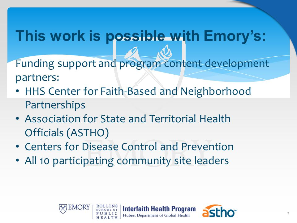 2 This work is possible with Emory's: Funding support and program content development partners: HHS Center for Faith-Based and Neighborhood Partnerships Association for State and Territorial Health Officials (ASTHO) Centers for Disease Control and Prevention All 10 participating community site leaders