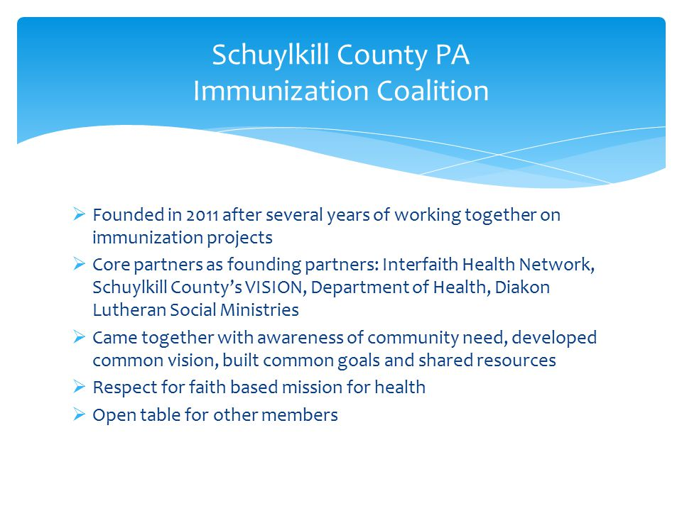  Founded in 2011 after several years of working together on immunization projects  Core partners as founding partners: Interfaith Health Network, Schuylkill County's VISION, Department of Health, Diakon Lutheran Social Ministries  Came together with awareness of community need, developed common vision, built common goals and shared resources  Respect for faith based mission for health  Open table for other members Schuylkill County PA Immunization Coalition