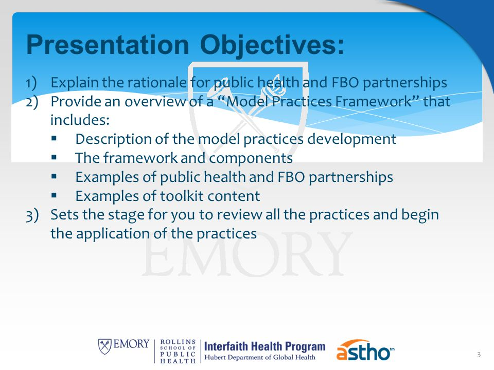 3 Presentation Objectives: 1)Explain the rationale for public health and FBO partnerships 2)Provide an overview of a Model Practices Framework that includes:  Description of the model practices development  The framework and components  Examples of public health and FBO partnerships  Examples of toolkit content 3)Sets the stage for you to review all the practices and begin the application of the practices
