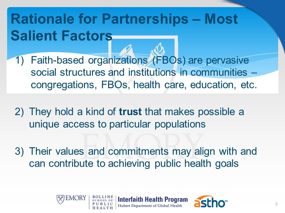 5 Rationale for Partnerships – Most Salient Factors 1)Faith-based organizations (FBOs) are pervasive social structures and institutions in communities – congregations, FBOs, health care, education, etc.