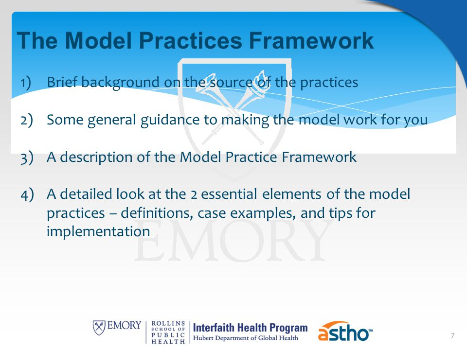 7 The Model Practices Framework 1)Brief background on the source of the practices 2)Some general guidance to making the model work for you 3)A description of the Model Practice Framework 4)A detailed look at the 2 essential elements of the model practices – definitions, case examples, and tips for implementation