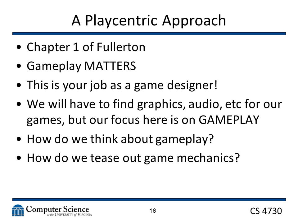 CS 4730 A Playcentric Approach Chapter 1 of Fullerton Gameplay MATTERS This is your job as a game designer.