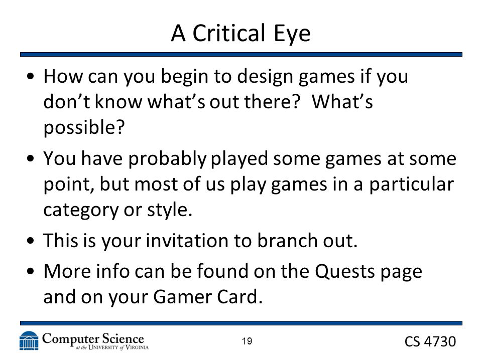 CS 4730 A Critical Eye How can you begin to design games if you don't know what's out there.