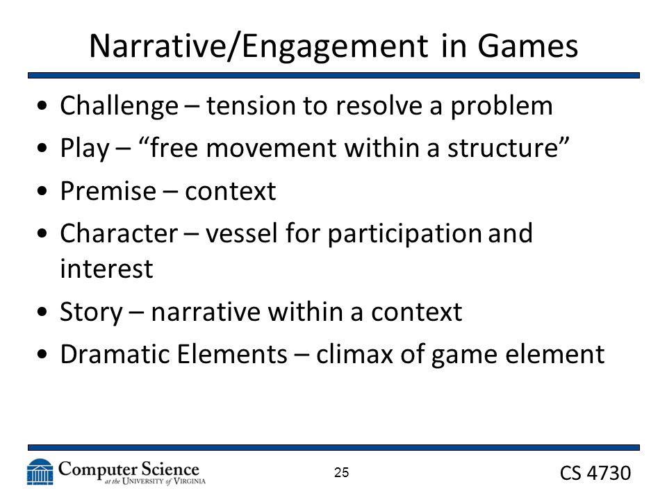 CS 4730 Narrative/Engagement in Games Challenge – tension to resolve a problem Play – free movement within a structure Premise – context Character – vessel for participation and interest Story – narrative within a context Dramatic Elements – climax of game element 25