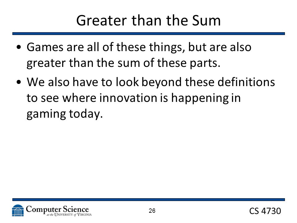 CS 4730 Greater than the Sum Games are all of these things, but are also greater than the sum of these parts.