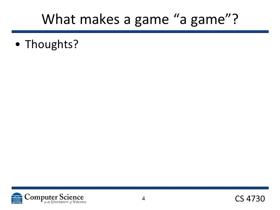 CS 4730 What makes a game a game ? Thoughts? 4