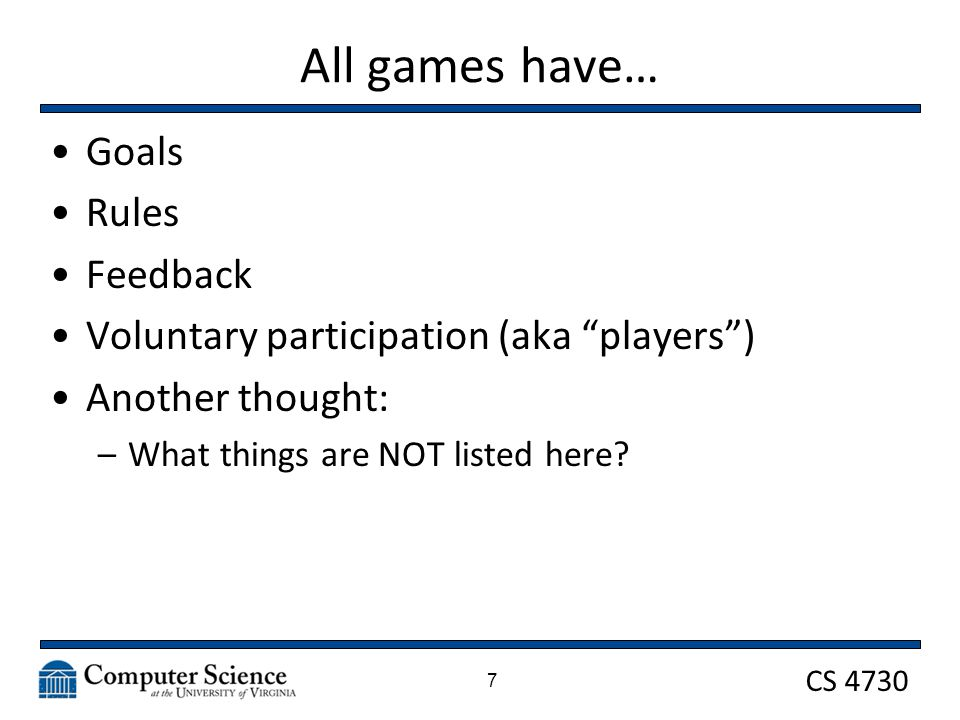 CS 4730 All games have… Goals Rules Feedback Voluntary participation (aka players ) Another thought: –What things are NOT listed here.