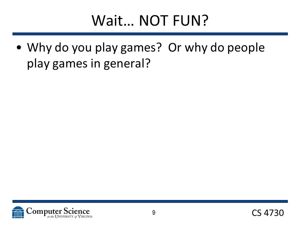 CS 4730 Wait… NOT FUN? Why do you play games? Or why do people play games in general? 9