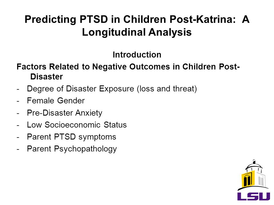Introduction Factors Related to Negative Outcomes in Children Post- Disaster -Degree of Disaster Exposure (loss and threat) -Female Gender -Pre-Disaster Anxiety -Low Socioeconomic Status -Parent PTSD symptoms -Parent Psychopathology Predicting PTSD in Children Post-Katrina: A Longitudinal Analysis