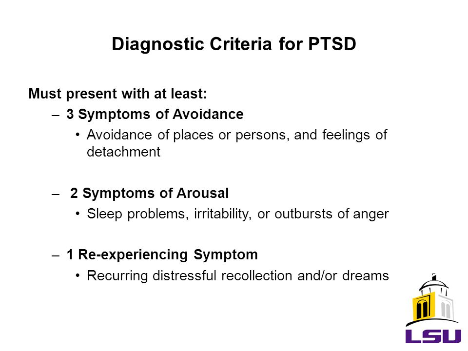 Diagnostic Criteria for PTSD Must present with at least: –3 Symptoms of Avoidance Avoidance of places or persons, and feelings of detachment – 2 Symptoms of Arousal Sleep problems, irritability, or outbursts of anger –1 Re-experiencing Symptom Recurring distressful recollection and/or dreams