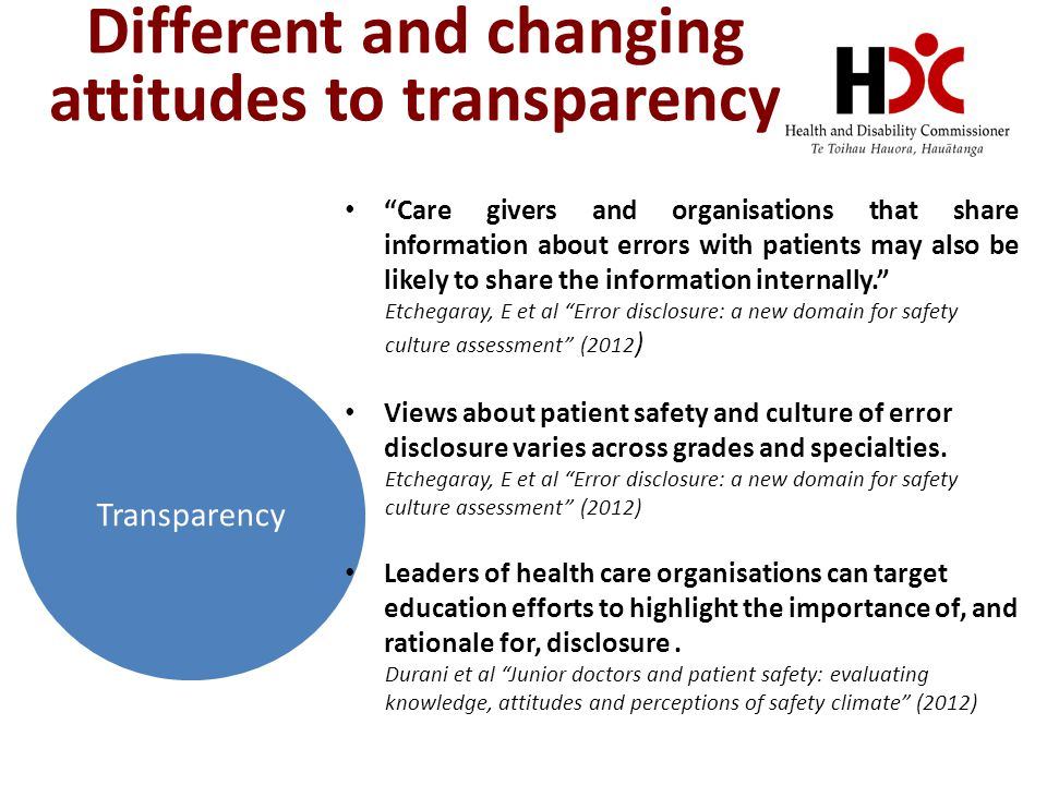 Different and changing attitudes to transparency Transparency Care givers and organisations that share information about errors with patients may also be likely to share the information internally. Etchegaray, E et al Error disclosure: a new domain for safety culture assessment (2012 ) Views about patient safety and culture of error disclosure varies across grades and specialties.