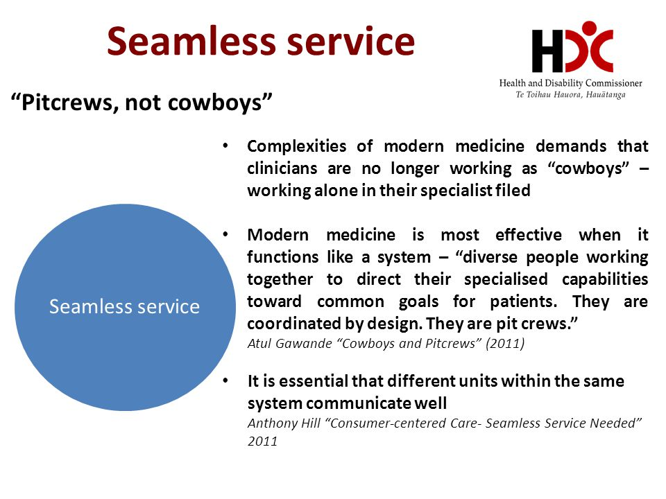 Seamless service Complexities of modern medicine demands that clinicians are no longer working as cowboys – working alone in their specialist filed Modern medicine is most effective when it functions like a system – diverse people working together to direct their specialised capabilities toward common goals for patients.