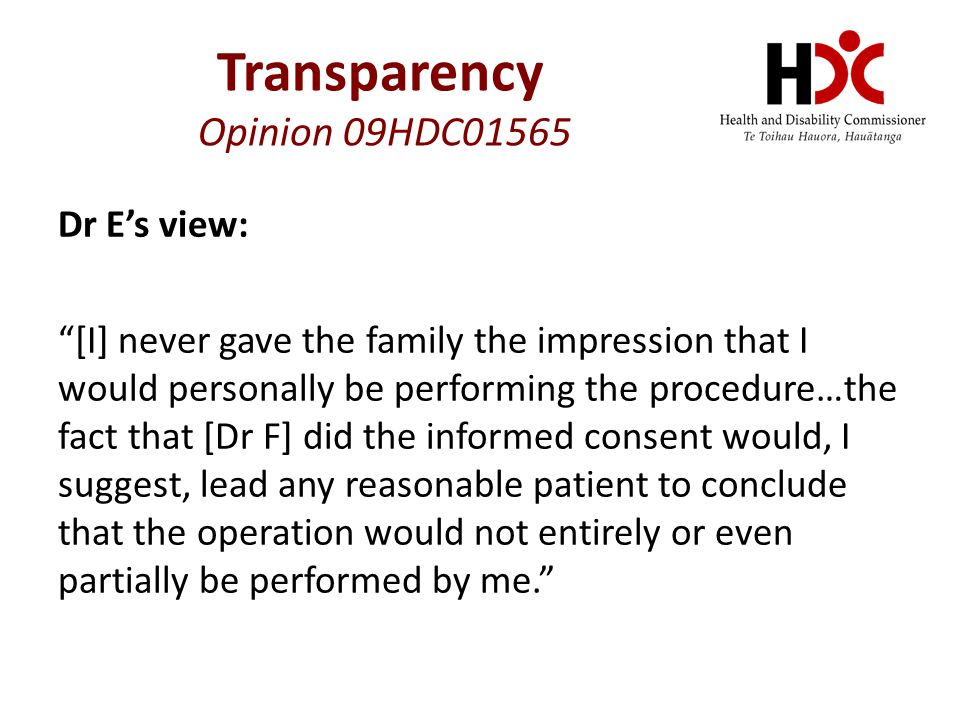 Dr E's view: [I] never gave the family the impression that I would personally be performing the procedure…the fact that [Dr F] did the informed consent would, I suggest, lead any reasonable patient to conclude that the operation would not entirely or even partially be performed by me. Transparency Opinion 09HDC01565