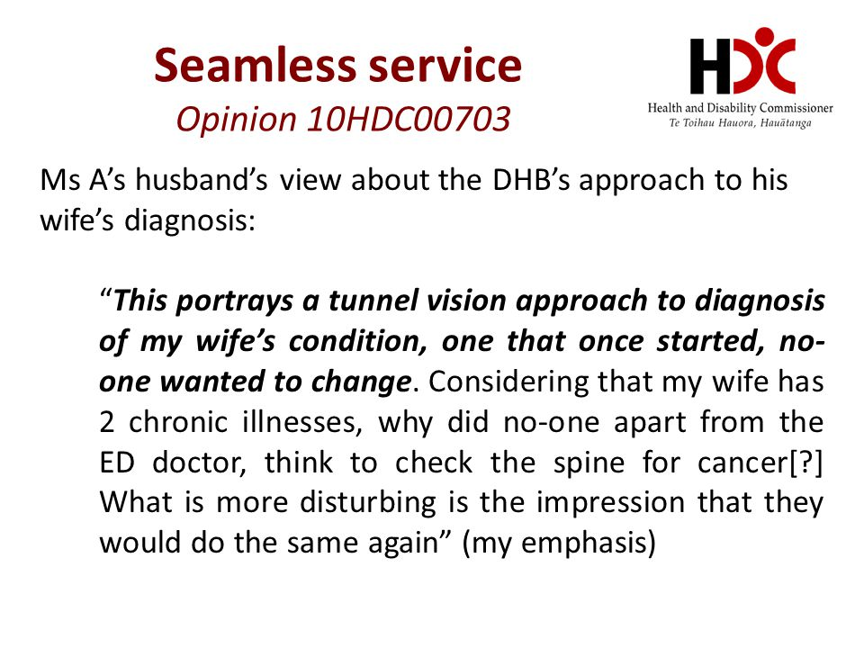 Ms A's husband's view about the DHB's approach to his wife's diagnosis: This portrays a tunnel vision approach to diagnosis of my wife's condition, one that once started, no- one wanted to change.