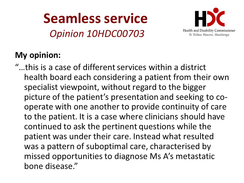My opinion: …this is a case of different services within a district health board each considering a patient from their own specialist viewpoint, without regard to the bigger picture of the patient's presentation and seeking to co- operate with one another to provide continuity of care to the patient.