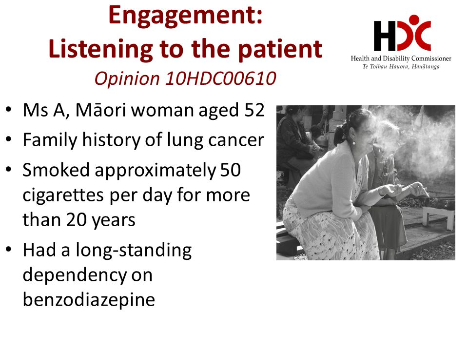 Engagement: Listening to the patient Opinion 10HDC00610 Ms A, Māori woman aged 52 Family history of lung cancer Smoked approximately 50 cigarettes per day for more than 20 years Had a long-standing dependency on benzodiazepine