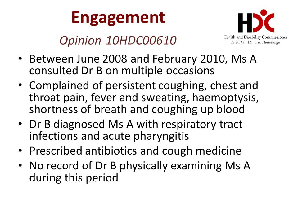 Engagement Opinion 10HDC00610 Between June 2008 and February 2010, Ms A consulted Dr B on multiple occasions Complained of persistent coughing, chest and throat pain, fever and sweating, haemoptysis, shortness of breath and coughing up blood Dr B diagnosed Ms A with respiratory tract infections and acute pharyngitis Prescribed antibiotics and cough medicine No record of Dr B physically examining Ms A during this period