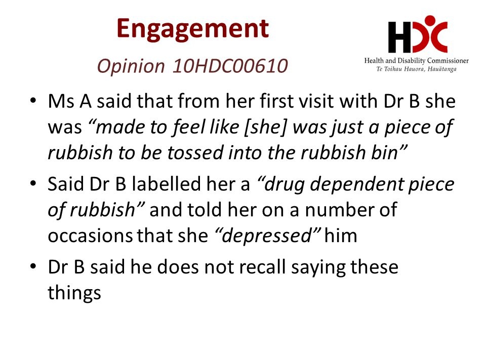 Ms A said that from her first visit with Dr B she was made to feel like [she] was just a piece of rubbish to be tossed into the rubbish bin Said Dr B labelled her a drug dependent piece of rubbish and told her on a number of occasions that she depressed him Dr B said he does not recall saying these things Engagement Opinion 10HDC00610
