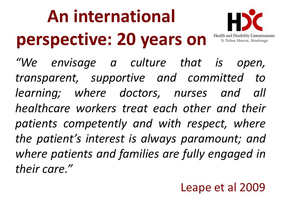 We envisage a culture that is open, transparent, supportive and committed to learning; where doctors, nurses and all healthcare workers treat each other and their patients competently and with respect, where the patient's interest is always paramount; and where patients and families are fully engaged in their care. Leape et al 2009 An international perspective: 20 years on