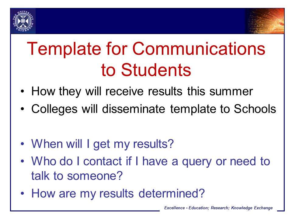 Excellence - Education; Research; Knowledge Exchange Template for Communications to Students How they will receive results this summer Colleges will disseminate template to Schools When will I get my results.