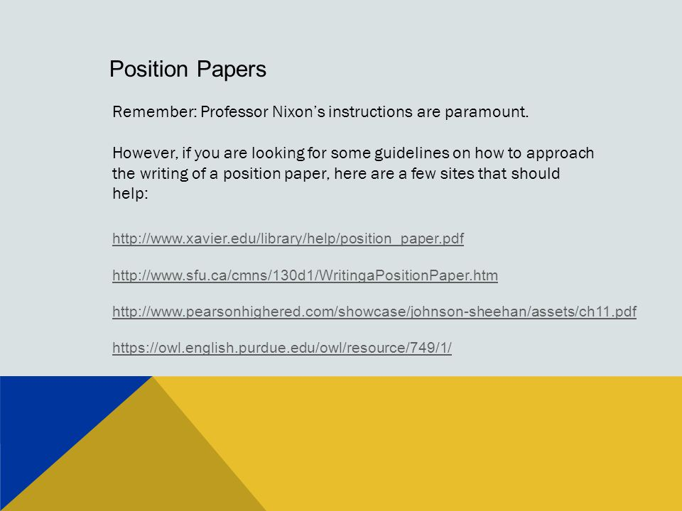 Position Papers http://www.xavier.edu/library/help/position_paper.pdf http://www.sfu.ca/cmns/130d1/WritingaPositionPaper.htm http://www.pearsonhighered.com/showcase/johnson-sheehan/assets/ch11.pdf https://owl.english.purdue.edu/owl/resource/749/1/ Remember: Professor Nixon's instructions are paramount.