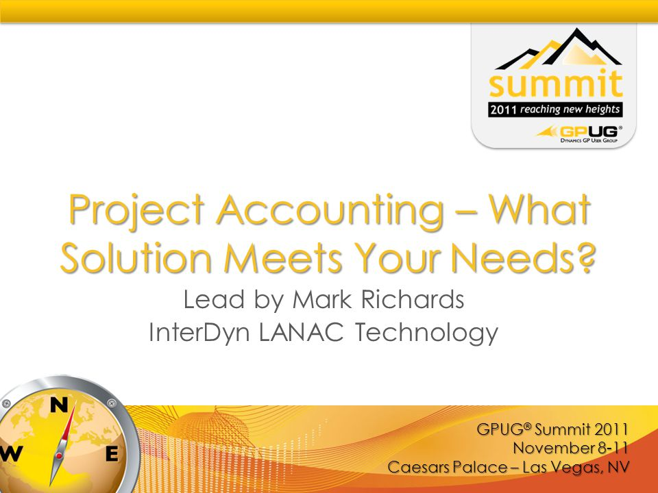 GPUG ® Summit 2011 November 8-11 Caesars Palace – Las Vegas, NV Project Accounting – What Solution Meets Your Needs.