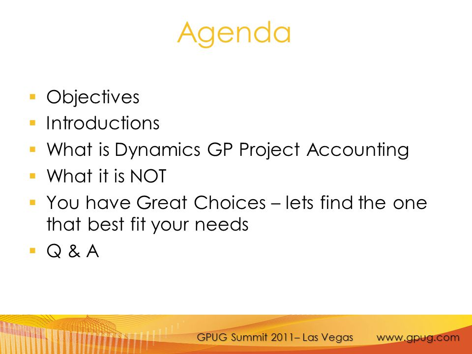 GPUG Summit 2011– Las Vegas www.gpug.com Agenda  Objectives  Introductions  What is Dynamics GP Project Accounting  What it is NOT  You have Grea