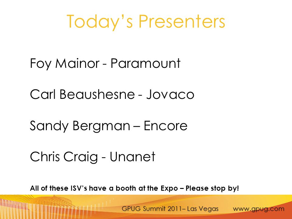 GPUG Summit 2011– Las Vegas www.gpug.com Today's Presenters Foy Mainor - Paramount Carl Beaushesne - Jovaco Sandy Bergman – Encore Chris Craig - Unane