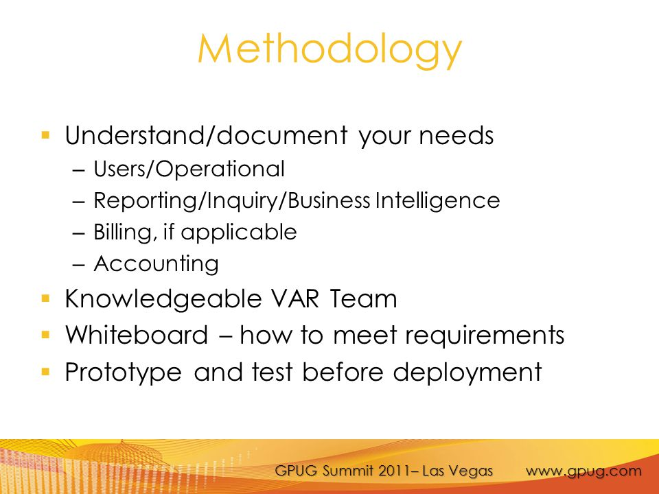 GPUG Summit 2011– Las Vegas www.gpug.com Methodology  Understand/document your needs – Users/Operational – Reporting/Inquiry/Business Intelligence – Billing, if applicable – Accounting  Knowledgeable VAR Team  Whiteboard – how to meet requirements  Prototype and test before deployment