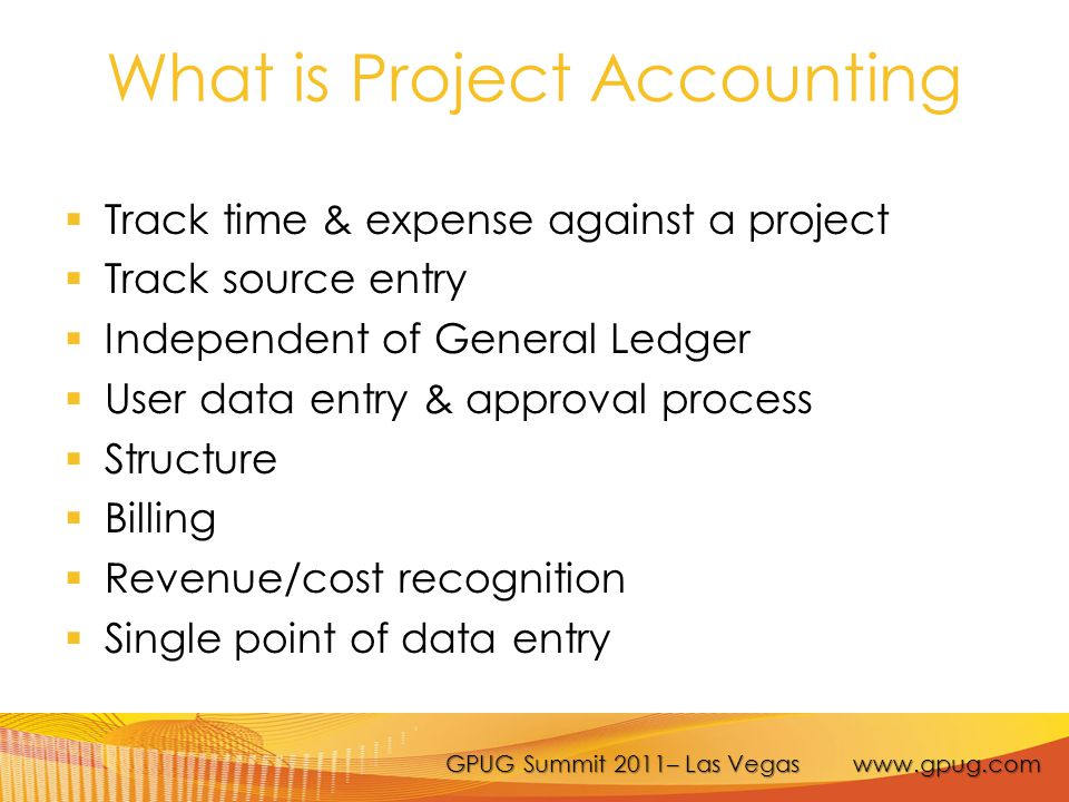 GPUG Summit 2011– Las Vegas www.gpug.com Project Accounting is NOT  Detailed project planning/management  Project estimating  Manufacturing job cost