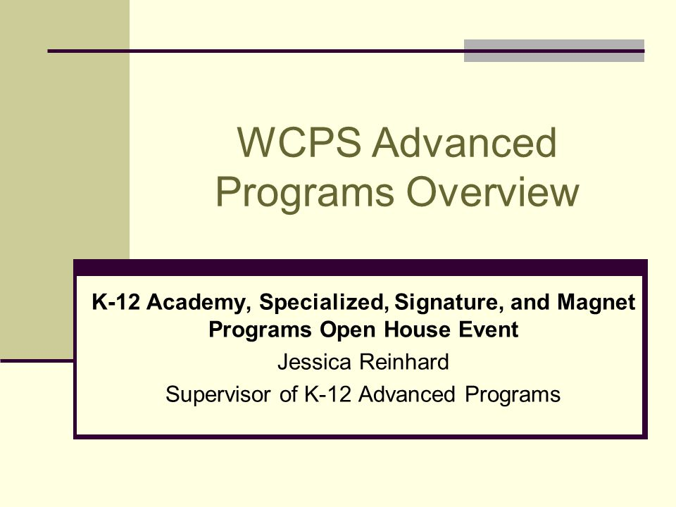 WCPS Advanced Programs Overview K-12 Academy, Specialized, Signature, and Magnet Programs Open House Event Jessica Reinhard Supervisor of K-12 Advanced Programs