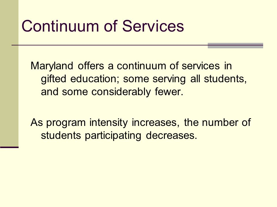 Continuum of Services Maryland offers a continuum of services in gifted education; some serving all students, and some considerably fewer.