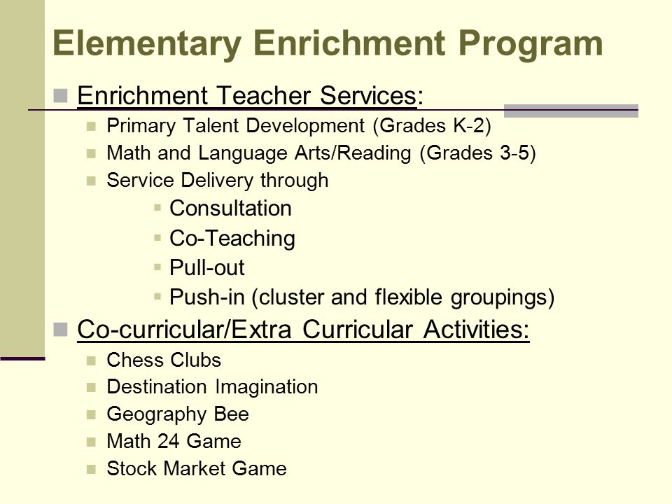 Elementary Enrichment Program Enrichment Teacher Services: Primary Talent Development (Grades K-2) Math and Language Arts/Reading (Grades 3-5) Service Delivery through  Consultation  Co-Teaching  Pull-out  Push-in (cluster and flexible groupings) Co-curricular/Extra Curricular Activities: Chess Clubs Destination Imagination Geography Bee Math 24 Game Stock Market Game