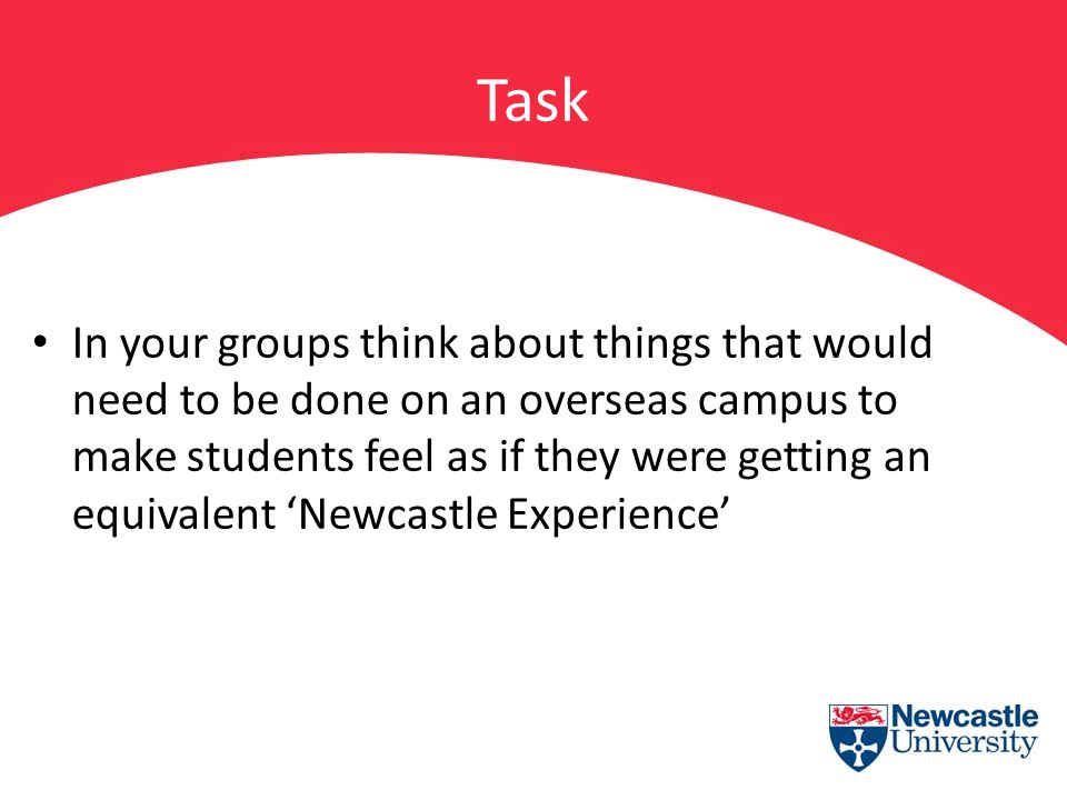 Task In your groups think about things that would need to be done on an overseas campus to make students feel as if they were getting an equivalent 'N