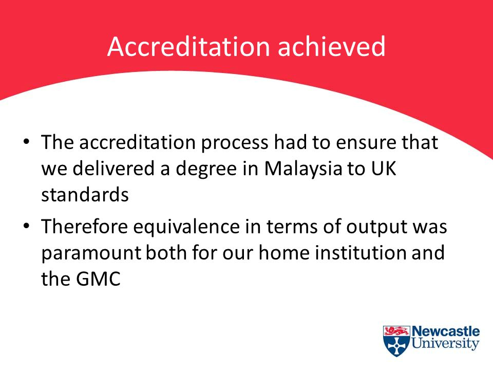 Accreditation achieved The accreditation process had to ensure that we delivered a degree in Malaysia to UK standards Therefore equivalence in terms o