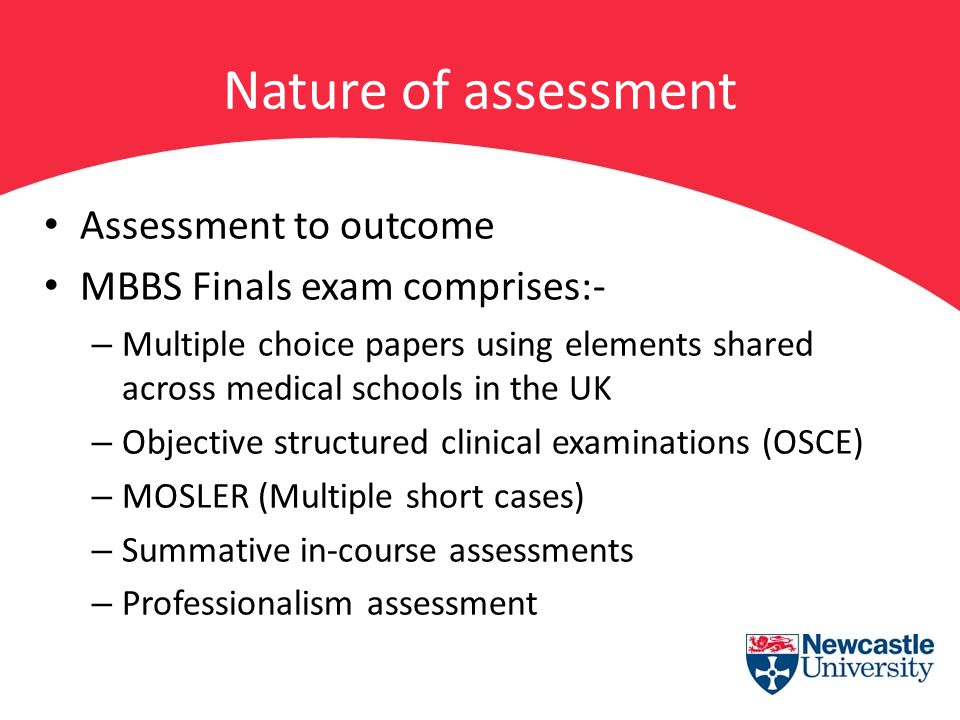Nature of assessment Assessment to outcome MBBS Finals exam comprises:- – Multiple choice papers using elements shared across medical schools in the U