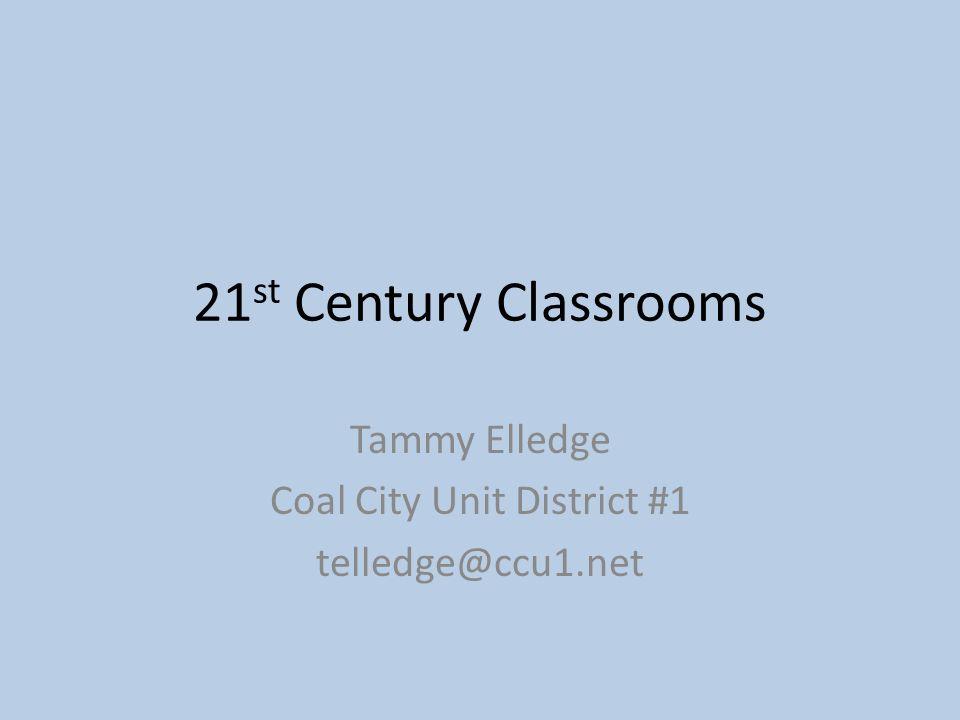 21 st Century Classrooms Tammy Elledge Coal City Unit District #1 telledge@ccu1.net