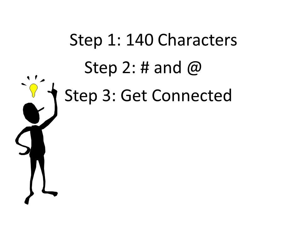 Step 1: 140 Characters Step 2: # and @ Step 3: Get Connected