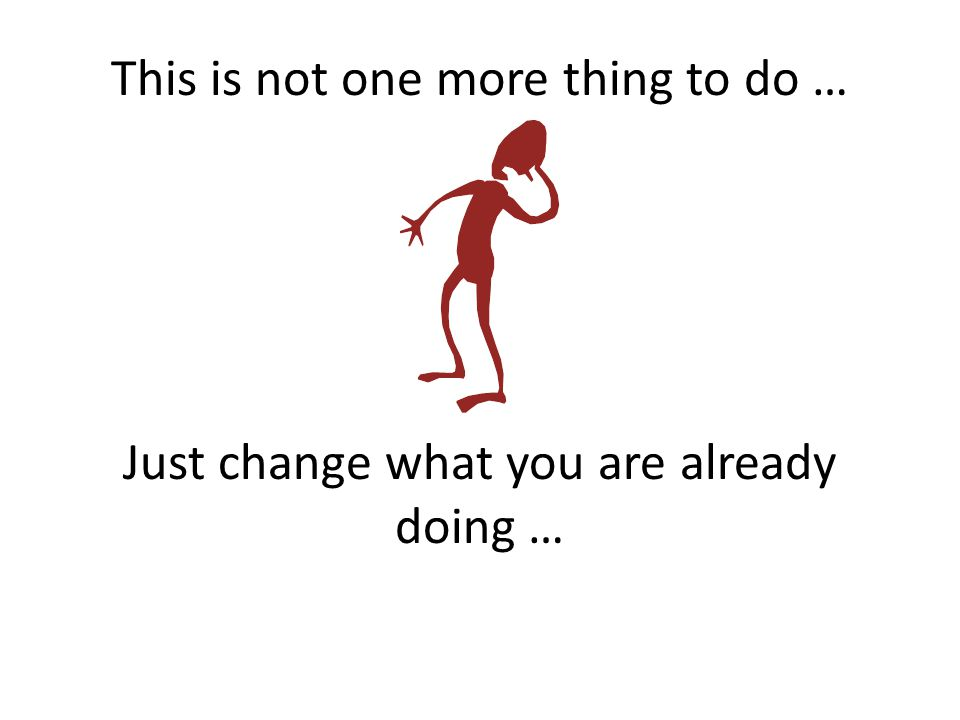 This is not one more thing to do … Just change what you are already doing …