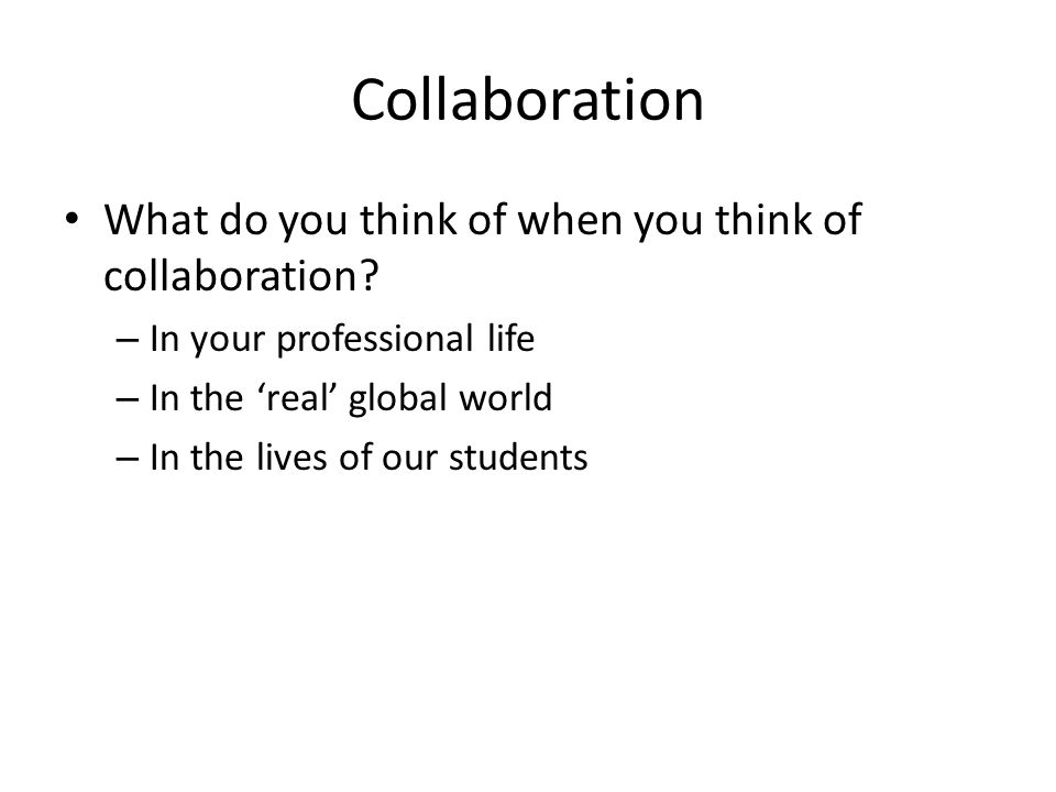 Collaboration What do you think of when you think of collaboration.